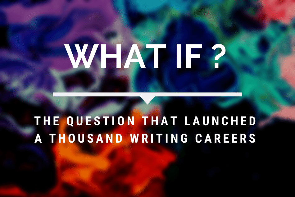 """""""What If…?"""" The Question That Launched a Thousand Writing Careers"""